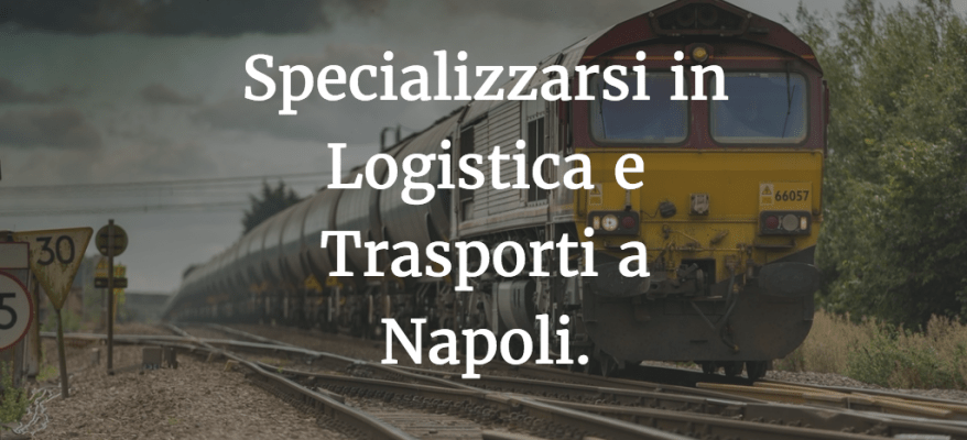 Specializzarsi in Logistica e Trasporti a Napoli.