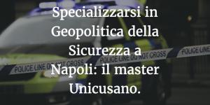 Specializzarsi in Geopolitica della Sicurezza a Napoli: il master Unicusano.